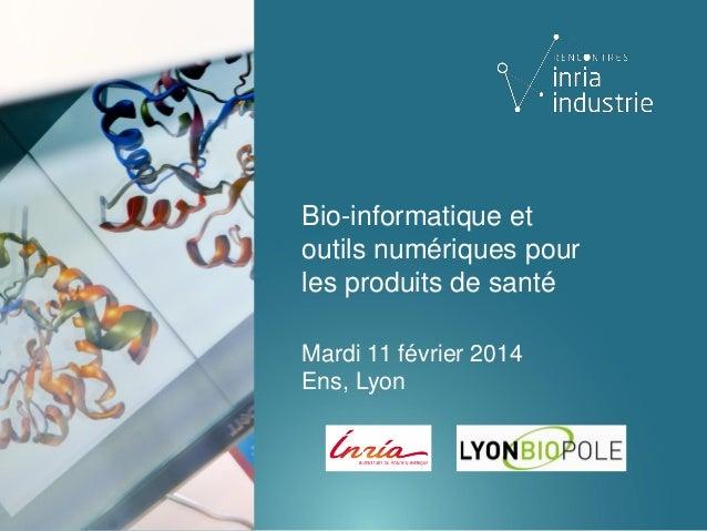 Bio-informatique et outils numériques pour les produits de santé Mardi 11 février 2014 Ens, Lyon