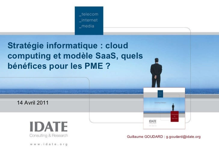 Stratégie informatique: cloud computing et modèle SaaS, quels bénéfices pour les PME?   14 Avril 2011  Guillaume GOUDARD...