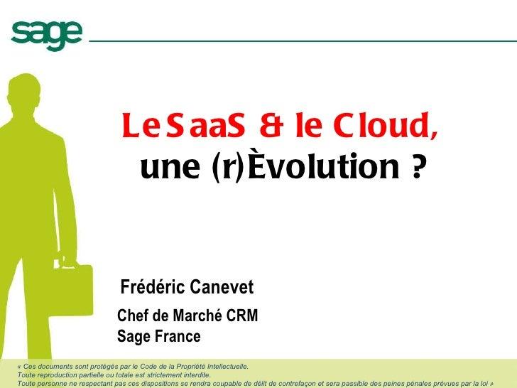 Frédéric Canevet Chef de Marché CRM Sage France Le   SaaS & le Cloud,  une (r)évolution ? «Ces documents sont protégés pa...