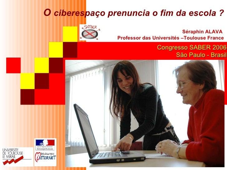O  ciberespaço prenuncia o fim da escola? Séraphin ALAVA  Professor das Universités –Toulouse France Congresso SABER 2006...
