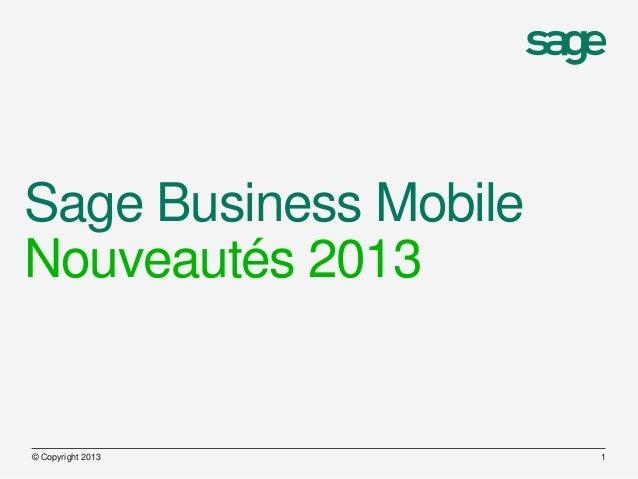 Sage Business MobileNouveautés 2013© Copyright 2013       1