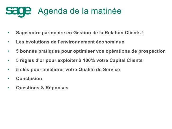 Agenda de la matinée <ul><li>Sage votre partenaire en Gestion de la Relation Clients ! </li></ul><ul><li>Les évolutions de...