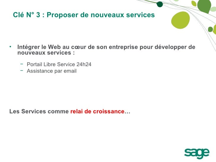 Clé N° 3 : Proposer de nouveaux services <ul><li>Intégrer le Web au cœur de son entreprise pour développer de nouveaux ser...