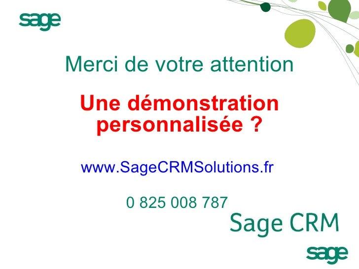 Merci de votre attention Une démonstration personnalisée ? www.SageCRMSolutions.fr   0 825 008 787