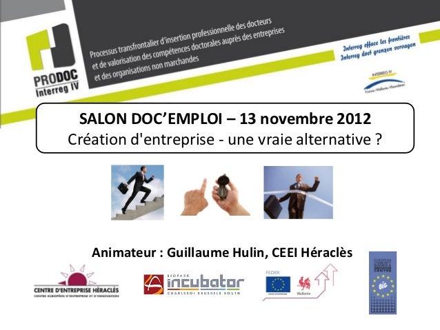 SALON DOC'EMPLOI – 13 novembre 2012Création dentreprise - une vraie alternative ?   Animateur : Guillaume Hulin, CEEI Héra...