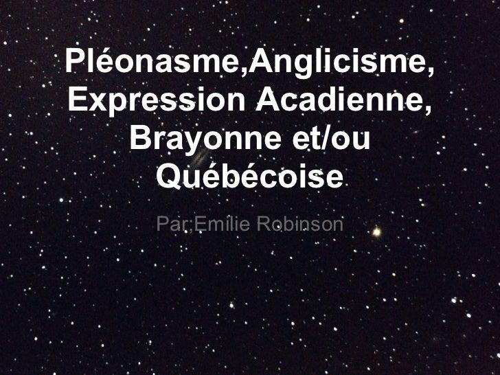 Pléonasme,Anglicisme,Expression Acadienne,    Brayonne et/ou     Québécoise     Par;Emilie Robinson