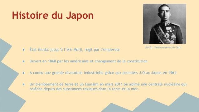 Histoire du Japon ● État féodal jusqu'à l'ère Meiji, régit par l'empereur ● Ouvert en 1868 par les américains et changemen...