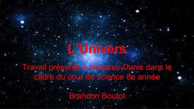 L'Univers Travail présenté à madame Danis dans le cadre du cour de science 8e année Brandon Boutot