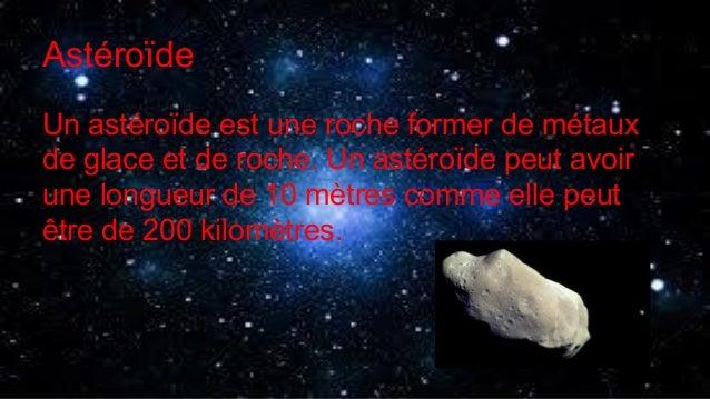 Astéroïde Un astéroïde est une roche former de métaux de glace et de roche. Un astéroïde peut avoir une longueur de 10 mèt...