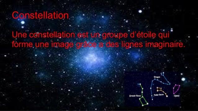 Constellation Une constellation est un groupe d'étoile qui forme une image grâce a des lignes imaginaire.