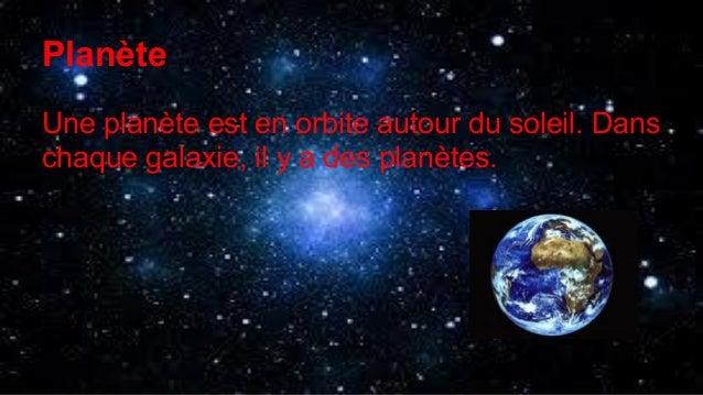 Planète Une planète est en orbite autour du soleil. Dans chaque galaxie, il y a des planètes.