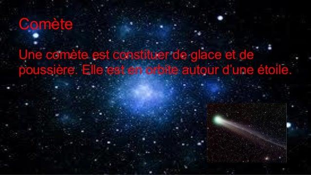 Comète Une comète est constituer de glace et de poussière. Elle est en orbite autour d'une étoile.