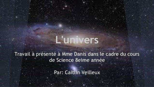 L'univers Travail à présenté à Mme Danis dans le cadre du cours de Science 8eime année Par: Caitlin Veilleux
