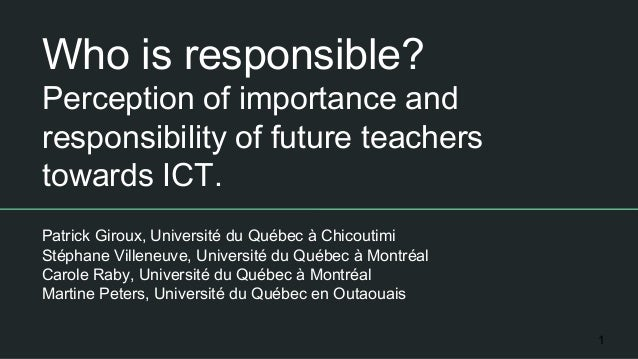 Who is responsible? Perception of importance and responsibility of future teachers towards ICT. Patrick Giroux, Université...