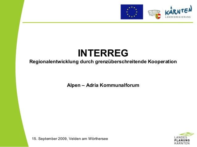 INTERREG Regionalentwicklung durch grenzüberschreitende Kooperation Alpen – Adria Kommunalforum 15. September 2009, Velden...