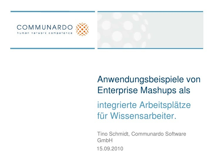 Anwendungsbeispiele von Enterprise Mashups als <br />integrierte Arbeitsplätze für Wissensarbeiter.<br />Tino Schmidt, Com...