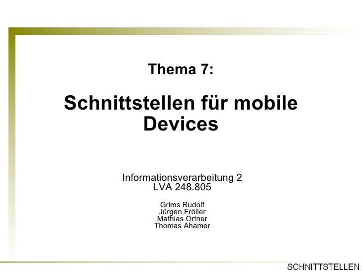 Thema 7: Schnittstellen für mobile Devices Informationsverarbeitung 2 LVA 248.805 Grims Rudolf Jürgen Fröller Mathias Ortn...