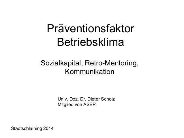Präventionsfaktor  Betriebsklima  Sozialkapital, Retro-Mentoring,  Kommunikation  Univ. Doz. Dr. Dieter Scholz  Mitglied v...