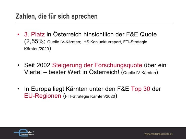 Zahlen, die für sich sprechen <ul><li>3. Platz   in Österreich hinsichtlich der F&E Quote (2,55%;  Quelle IV-Kärnten; IHS ...