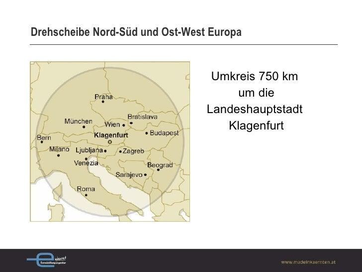 Drehscheibe Nord-Süd und Ost-West Europa <ul><li>Umkreis 750 km  </li></ul><ul><li>um die </li></ul><ul><li>Landeshauptsta...
