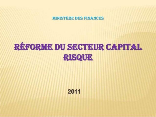 MINISTÈRE DES FINANCESRÉFORME DU SECTEUR CAPITALRISQUE2011