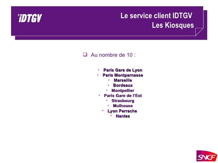 Le service client IDTGV  Les Kiosques <ul><li>Au nombre de 10 : </li></ul><ul><ul><ul><li>Paris Gare de Lyon </li></ul></u...