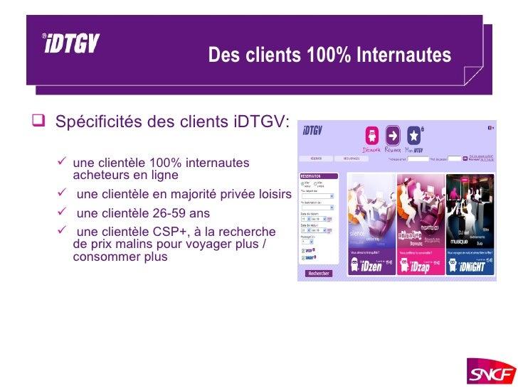 Des clients 100% Internautes <ul><li>Spécificités des clients iDTGV: </li></ul><ul><ul><li>une clientèle 100% internautes ...