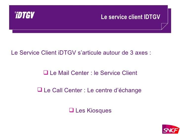 Le service client IDTGV <ul><li>Le Service Client iDTGV s'articule autour de 3 axes : </li></ul><ul><li>Le Mail Center : l...