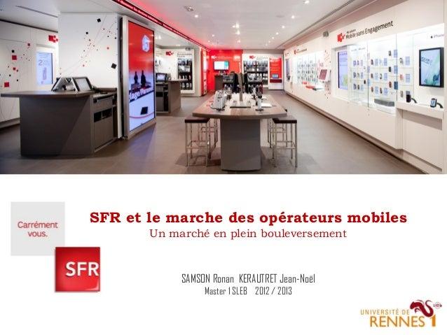 SFR et le marche des opérateurs mobiles Un marché en plein bouleversement  SAMSON Ronan KERAUTRET Jean-Noël Master 1 SLEB ...