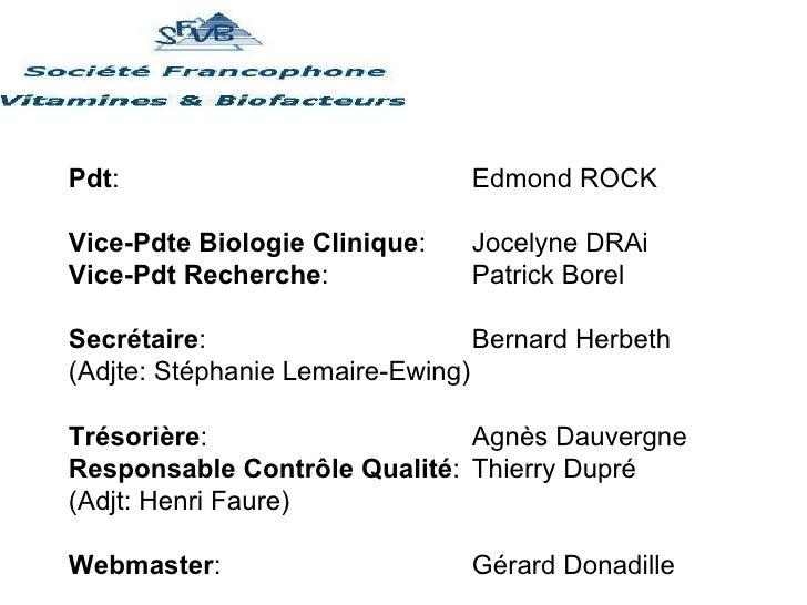 Pdt :  Edmond ROCK Vice-Pdte Biologie Clinique :  Jocelyne DRAi Vice-Pdt Recherche :  Patrick Borel Secrétaire :  Bernard ...
