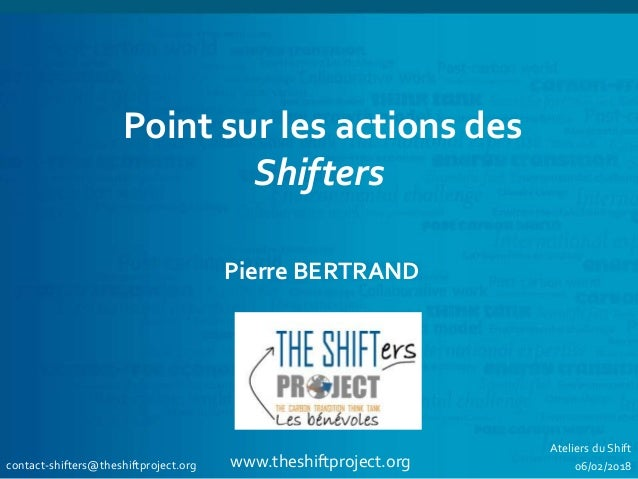www.theshiftproject.org Point sur les actions des Shifters Pierre BERTRAND contact-shifters@theshiftproject.org Ateliers d...