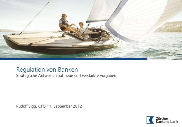 Regulation von BankenStrategische Antworten auf neue und verstärkte VorgabenRudolf Sigg, CFO,11. September 2012