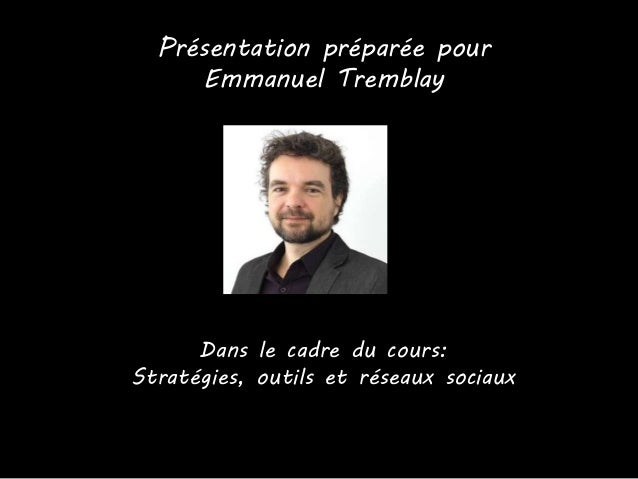 Présentation préparée pour Emmanuel Tremblay Dans le cadre du cours: Stratégies, outils et réseaux sociaux