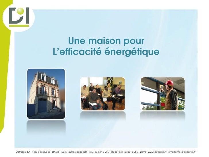 Une maison pour                                 L'efficacité énergétiqueDistrame SA - 44 rue des Noës - BP 618 10089 TROYE...