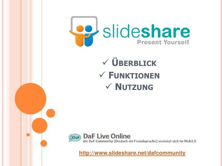  ÜBERBLICK        FUNKTIONEN         NUTZUNG     http://www.slideshare.net/dafcommunity