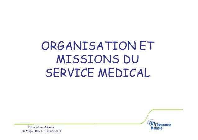 ORGANISATION ET MISSIONS DU SERVICE MEDICAL  Drsm Alsace-Moselle Dr Magali Bloch – Février 2014  Service Médical Alsace-Mo...