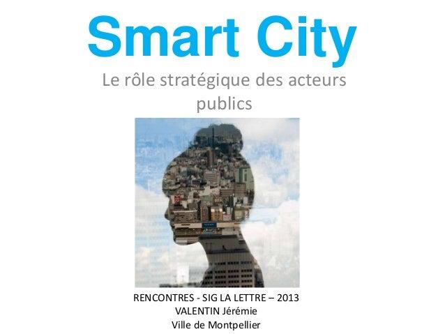 Smart City Le rôle stratégique des acteurs publics RENCONTRES - SIG LA LETTRE – 2013 VALENTIN Jérémie Ville de Montpellier