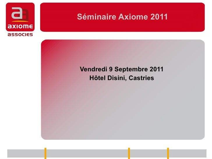 Séminaire Axiome 2011 Vendredi 9 Septembre 2011 Hôtel Disini, Castries