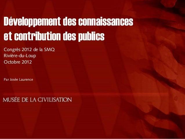 Développement des connaissanceset contribution des publicsCongrès 2012 de la SMQRivière-du-LoupOctobre 2012Par Josée Laure...