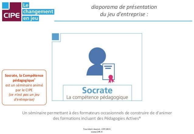 Tout droit réservé - CIPE 2015 www.CIPE.fr diaporama de présentation du jeu d'entreprise : Un séminaire permettant à des f...