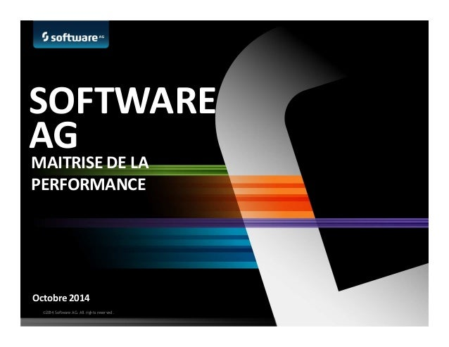 ©2014 Software AG. All rights reserved. Octobre 2014 SOFTWARE AG MAITRISE DE LA PERFORMANCE