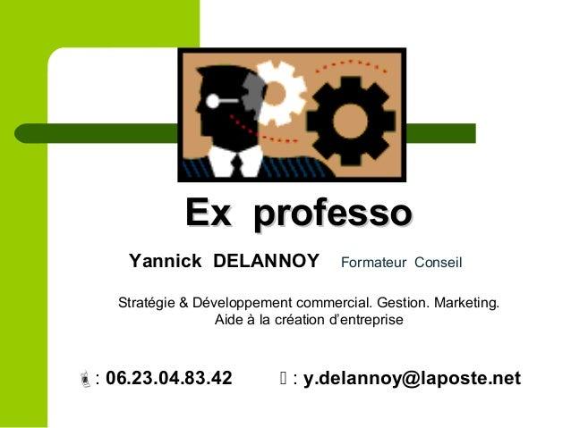 Ex professoEx professo Yannick DELANNOY Formateur Conseil Stratégie & Développement commercial. Gestion. Marketing. Aide à...