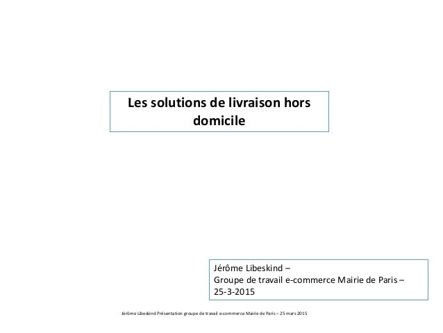 Jérôme Libeskind Présentation groupe de travail e-commerce Mairie de Paris – 25 mars 2015 Les solutions de livraison hors ...