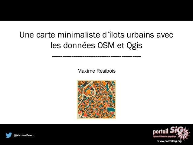 @MaximeBescu www.portailsig.org Une carte minimaliste d'îlots urbains avec les données OSM et Qgis -----------------------...