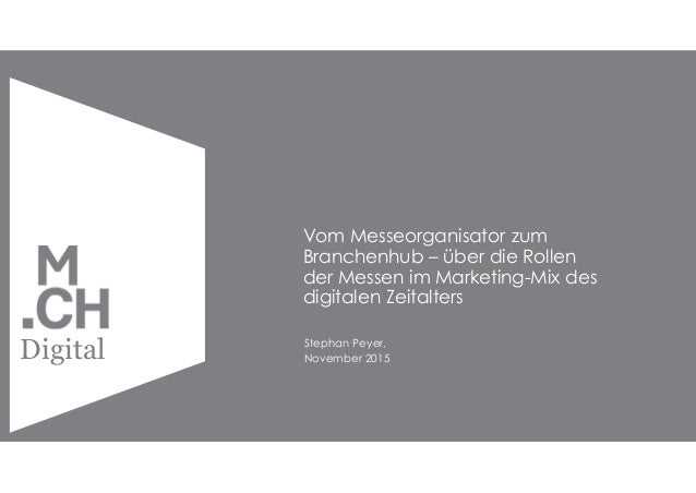 Copyright by MCH Group 2015 Digital Vom Messeorganisator zum Branchenhub – über die Rollen der Messen im Marketing-Mix des...