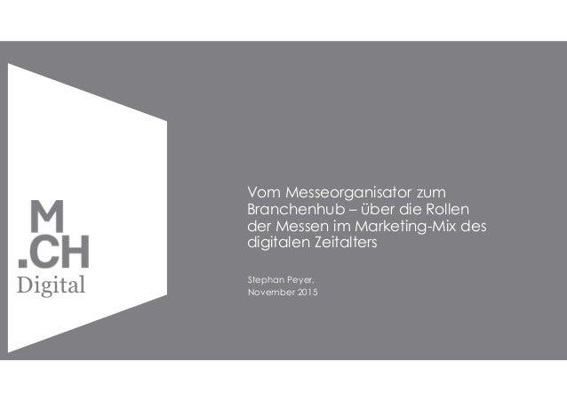 Copyright by MCH Group 2015 Digital Vom Messeorganisator zum Branchenhub – über die Rollen der Messen im Marketing-Mix des...