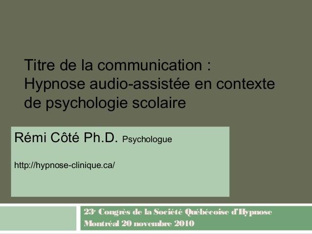 Titre de la communication : Hypnose audio-assistée en contexte de psychologie scolaire Rémi Côté Ph.D. Psychologue http://...