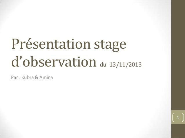 Présentation stage d'observation du 13/11/2013 Par : Kubra & Amina  1