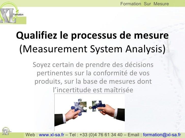 Qualifiez le processus de mesure (Measurement System Analysis) Soyez certain de prendre des décisions pertinentes sur la c...