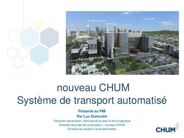 nouveau CHUM Système de transport automatisé Présenté au PMI Par Luc Dumoulin Conseiller planification, Services de soutie...